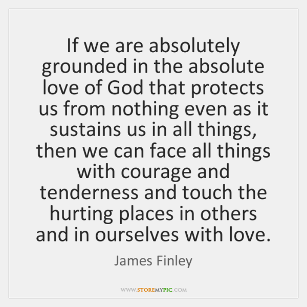 If we are absolutely grounded in the absolute love of God that ...