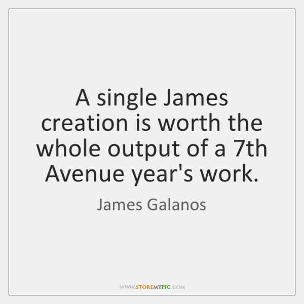 A single James creation is worth the whole output of a 7th ...