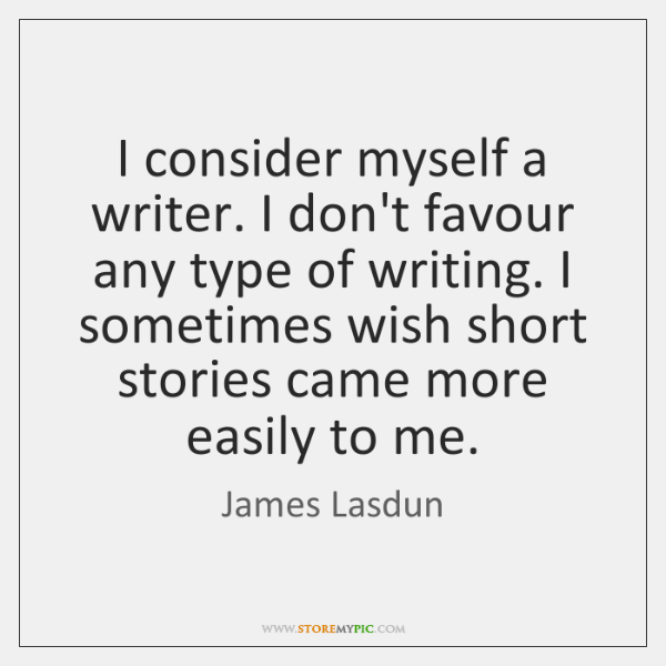 I consider myself a writer. I don't favour any type of writing. ...