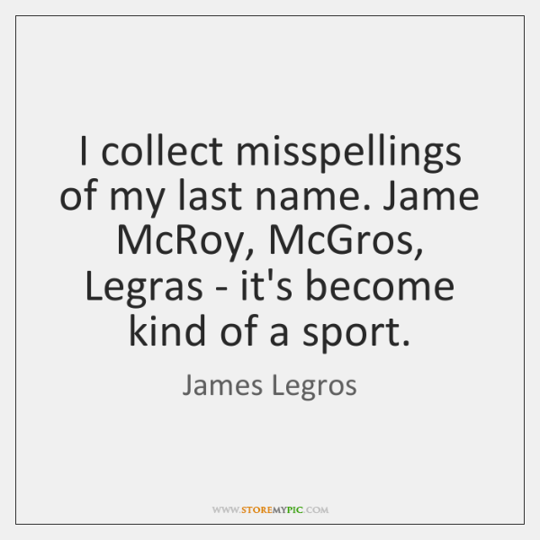 I collect misspellings of my last name. Jame McRoy, McGros, Legras - ...