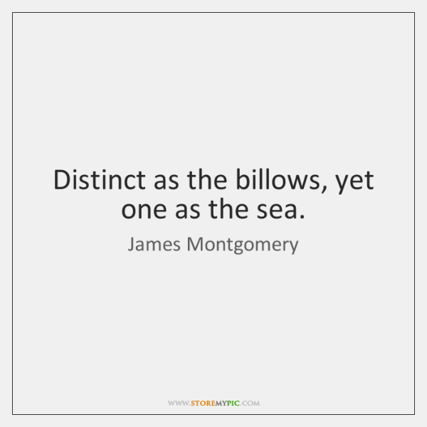 Distinct as the billows, yet one as the sea.