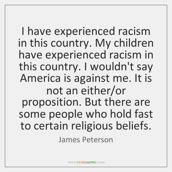 I have experienced racism in this country. My children have experienced racism ...