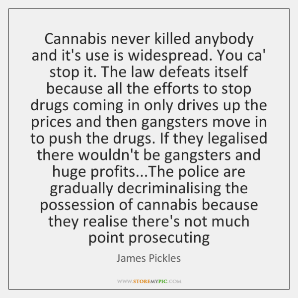 Cannabis never killed anybody and it's use is widespread. You ca' stop ...