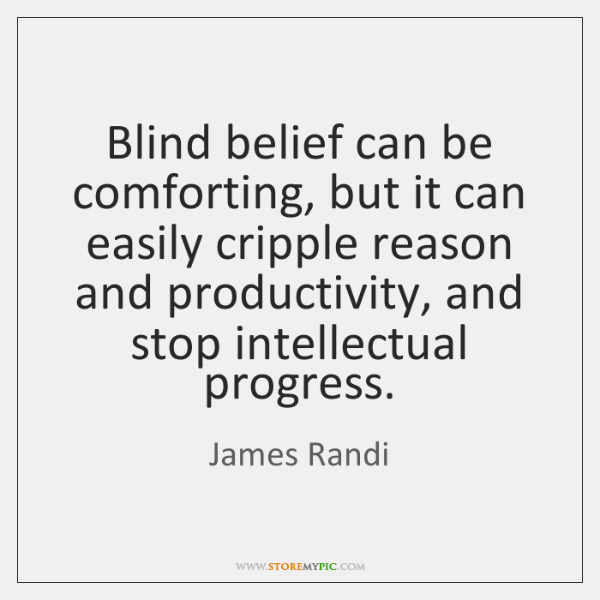Blind belief can be comforting, but it can easily cripple reason and ...
