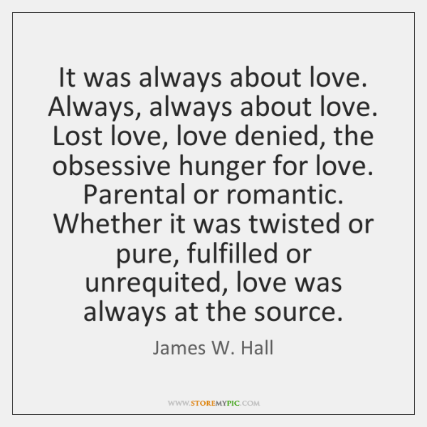 It was always about love. Always, always about love. Lost love, love ...