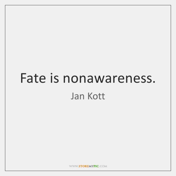 Fate is nonawareness.