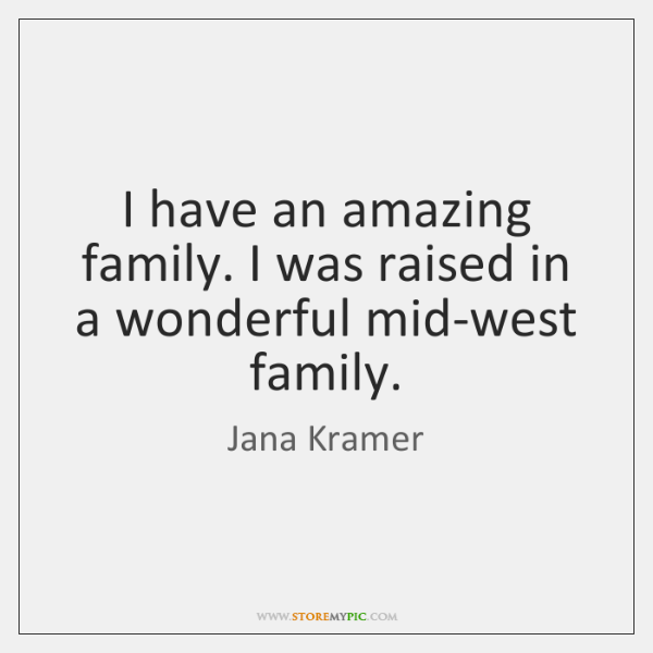 I have an amazing family. I was raised in a wonderful mid-west ...