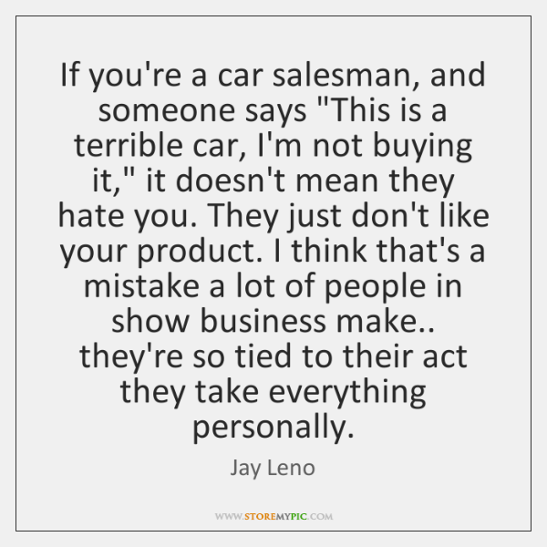"""If you're a car salesman, and someone says """"This is a terrible ..."""