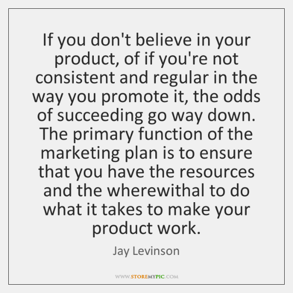If you don't believe in your product, of if you're not consistent ...