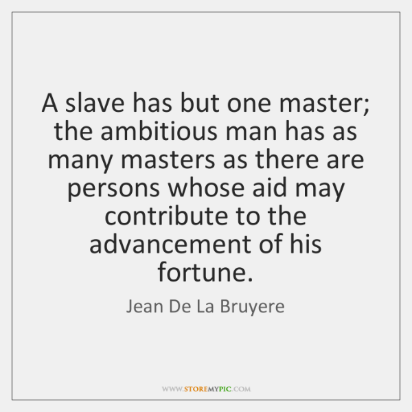 A slave has but one master; the ambitious man has as many ...