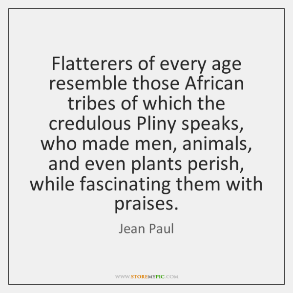 Flatterers of every age resemble those African tribes of which the credulous ...