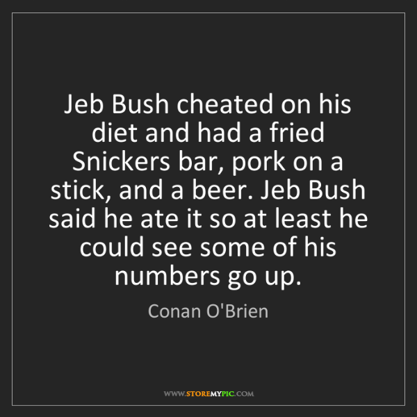 Conan O'Brien: Jeb Bush cheated on his diet and had a fried Snickers...