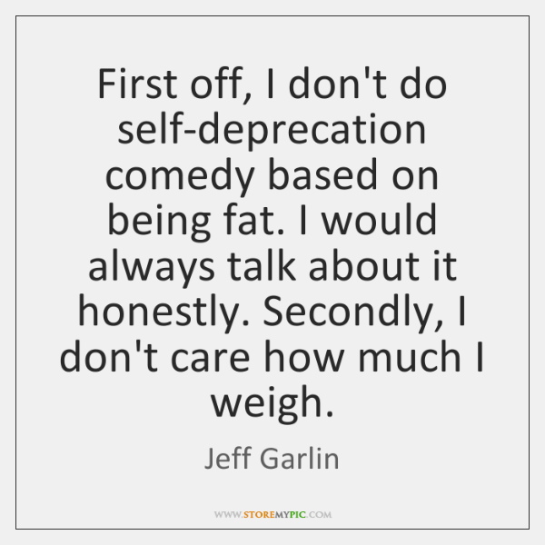 First off, I don't do self-deprecation comedy based on being fat. I ...