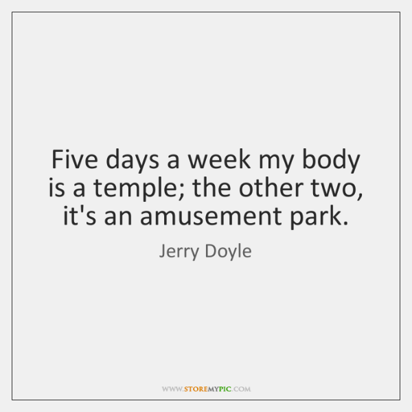Five days a week my body is a temple; the other two, ...