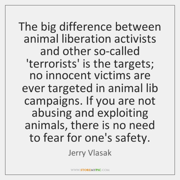 The big difference between animal liberation activists and other so-called 'terrorists' is ...