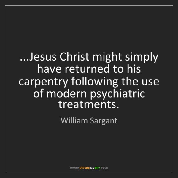 William Sargant: ...Jesus Christ might simply have returned to his carpentry...