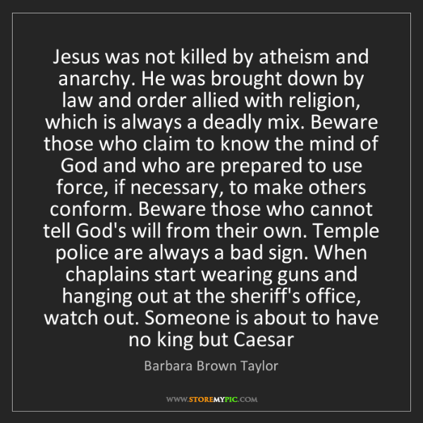 Barbara Brown Taylor: Jesus was not killed by atheism and anarchy. He was brought...
