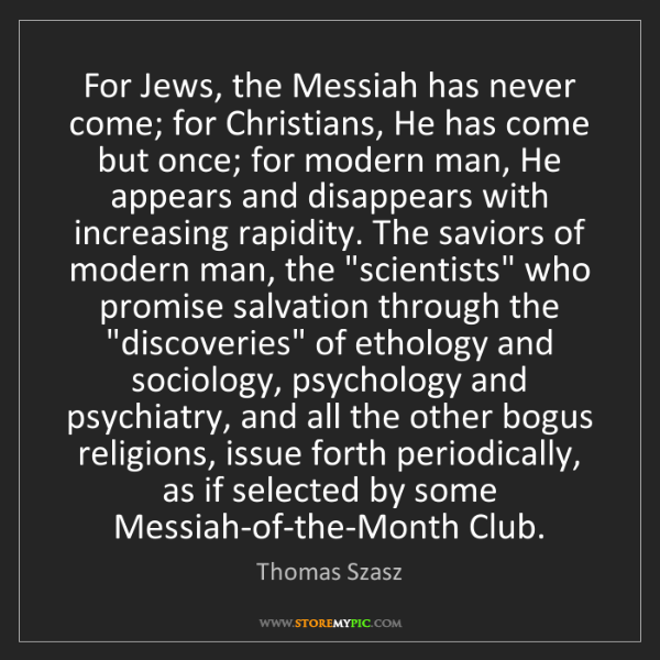 Thomas Szasz: For Jews, the Messiah has never come; for Christians,...