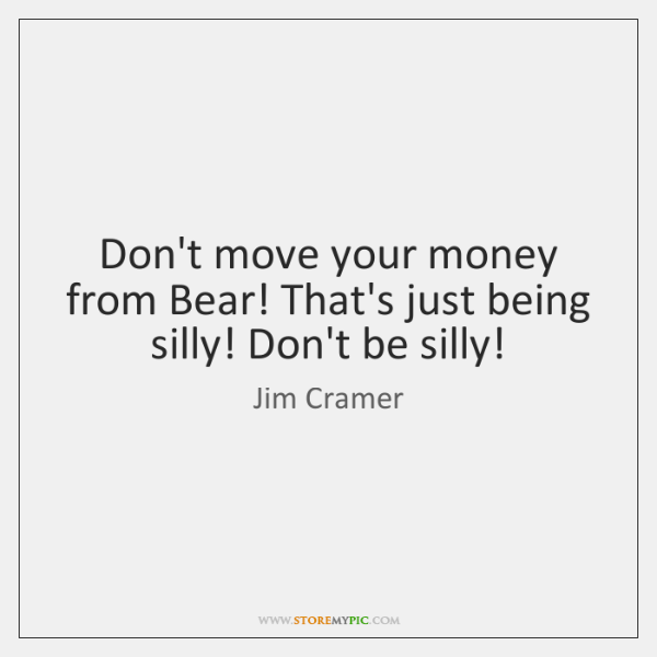 Don't move your money from Bear! That's just being silly! Don't be ...