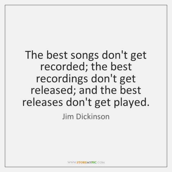 The best songs don't get recorded; the best recordings don't get released; ...