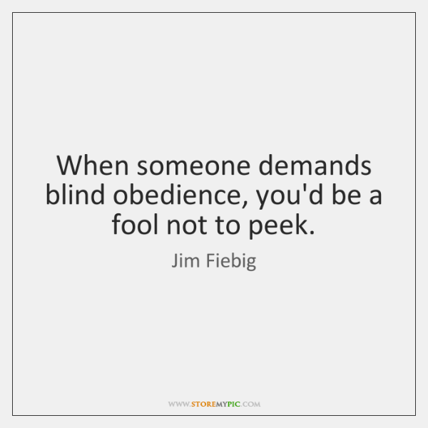 When someone demands blind obedience, you'd be a fool not to peek.