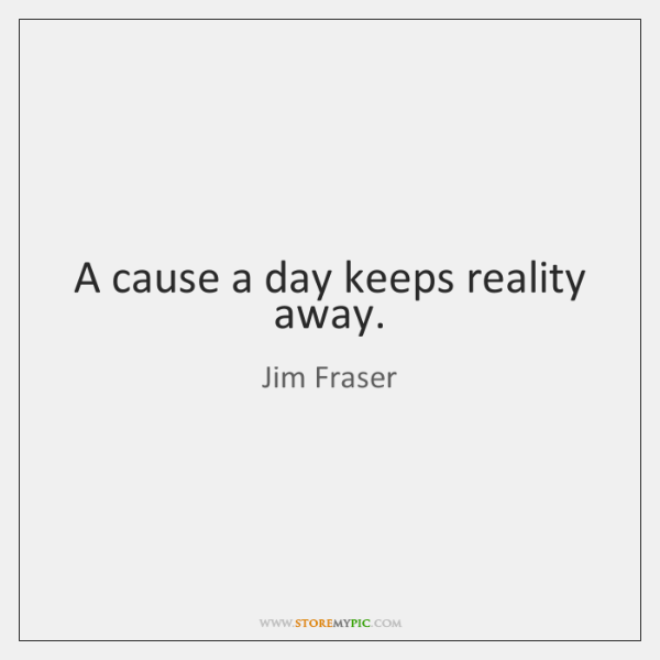 A cause a day keeps reality away.
