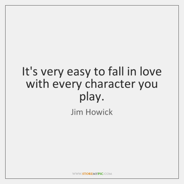 It's very easy to fall in love with every character you play.