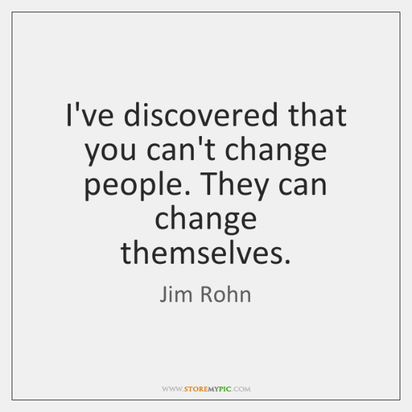 I've discovered that you can't change people. They can change   themselves.