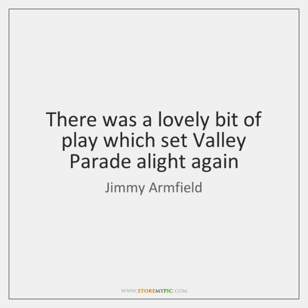 There was a lovely bit of play which set Valley Parade alight ...