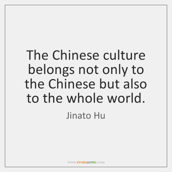 The Chinese culture belongs not only to the Chinese but also to ...