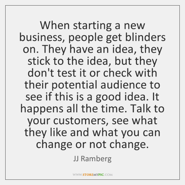 When starting a new business, people get blinders on. They have an ...