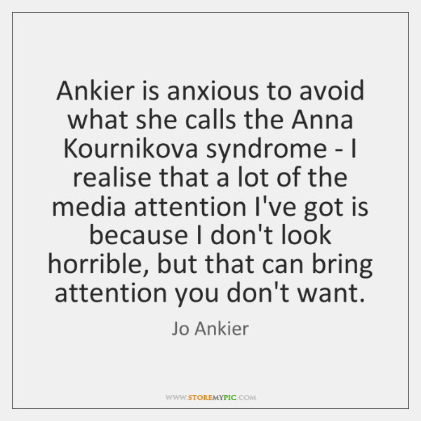Ankier is anxious to avoid what she calls the Anna Kournikova syndrome ...