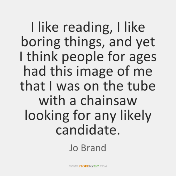 I like reading, I like boring things, and yet I think people ...