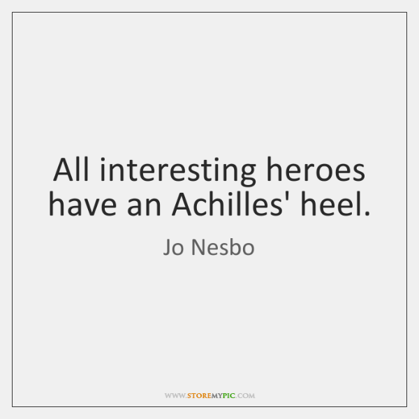 All interesting heroes have an Achilles' heel.
