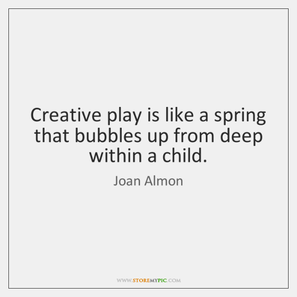Creative play is like a spring that bubbles up from deep within ...