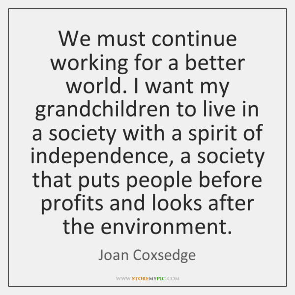 We must continue working for a better world. I want my grandchildren ...