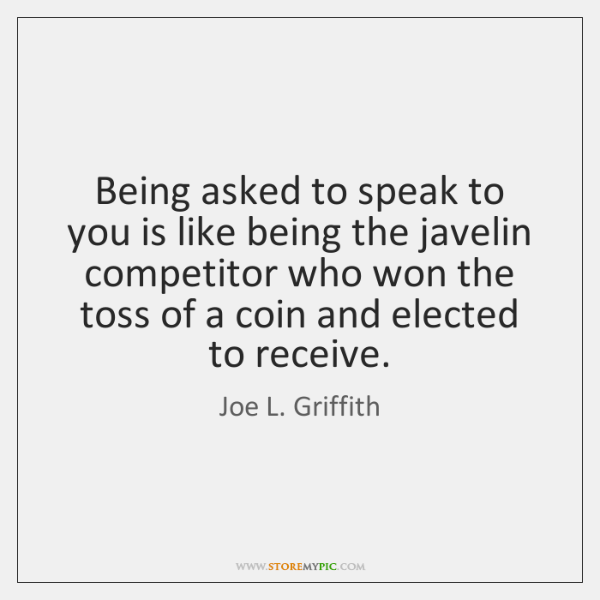 Being asked to speak to you is like being the javelin competitor ...