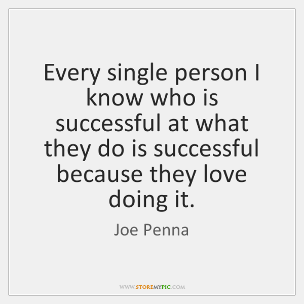 Every single person I know who is successful at what they do ...