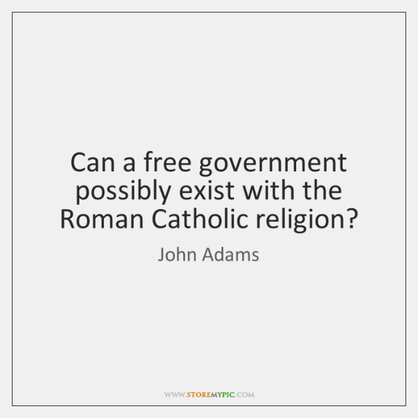 Can a free government possibly exist with the Roman Catholic religion?