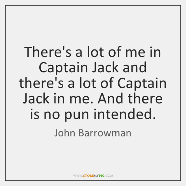 There's a lot of me in Captain Jack and there's a lot ...