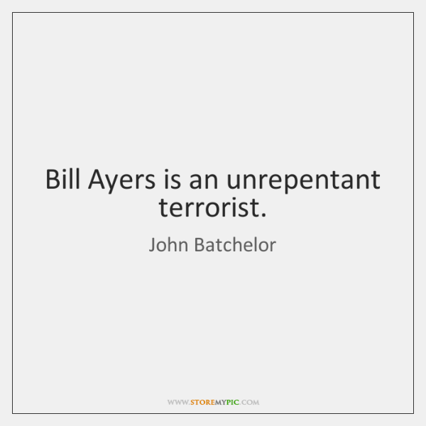 Bill Ayers is an unrepentant terrorist.