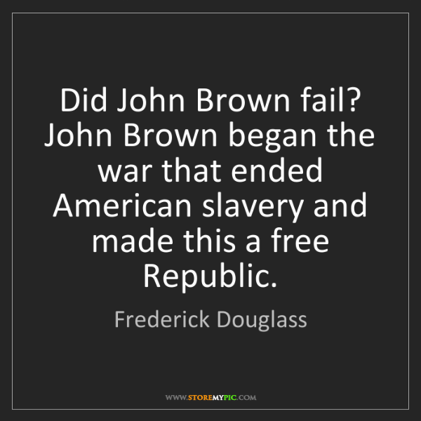 Frederick Douglass: Did John Brown fail? John Brown began the war that ended...