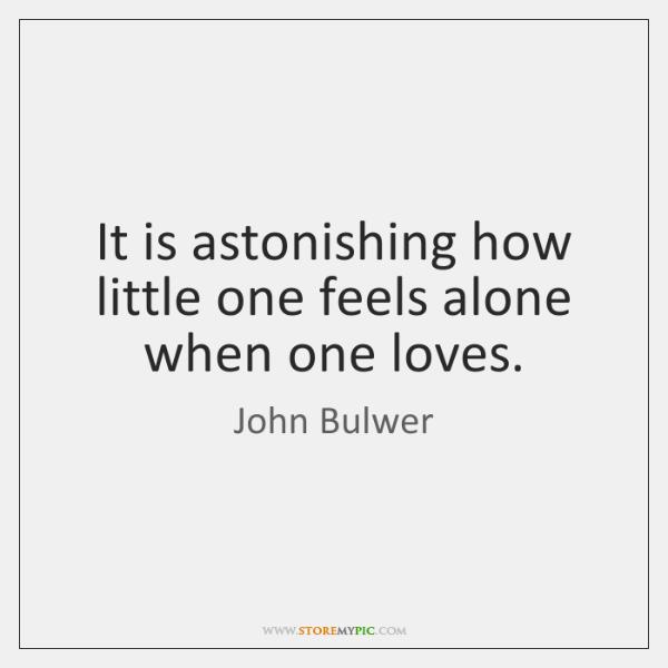 It is astonishing how little one feels alone when one loves.