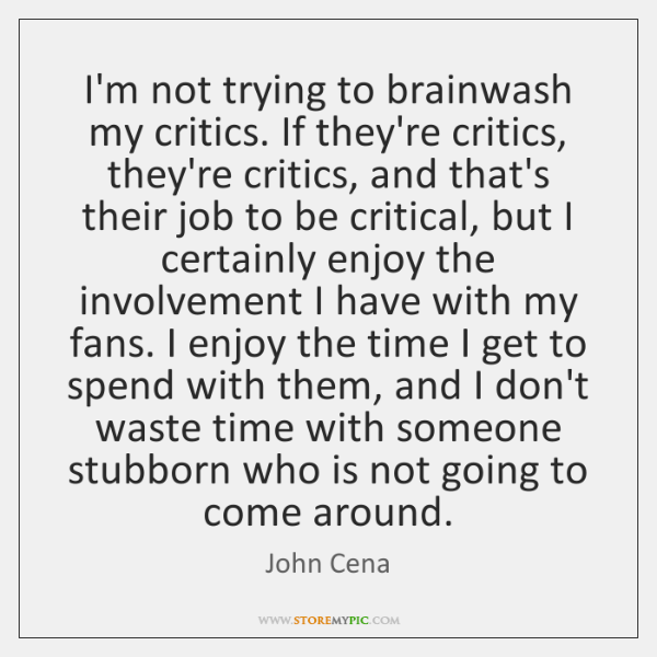 I'm not trying to brainwash my critics. If they're critics, they're critics, ...