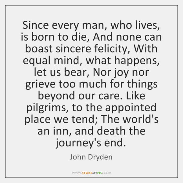 Since every man, who lives, is born to die, And none can ...