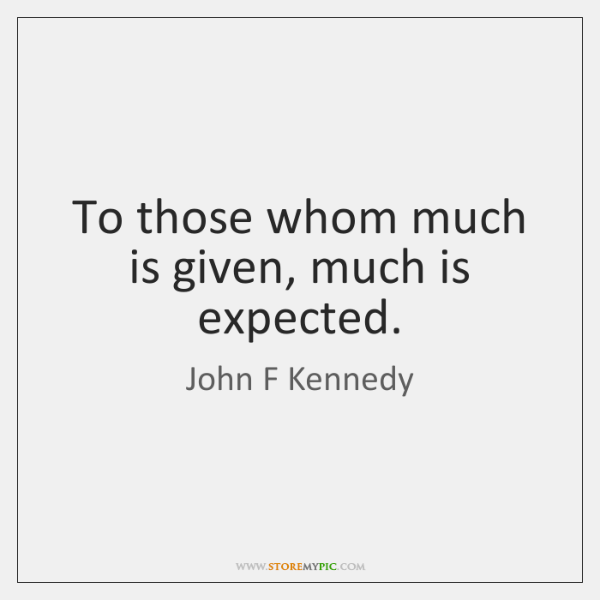 to whom much is given much is expected kennedy
