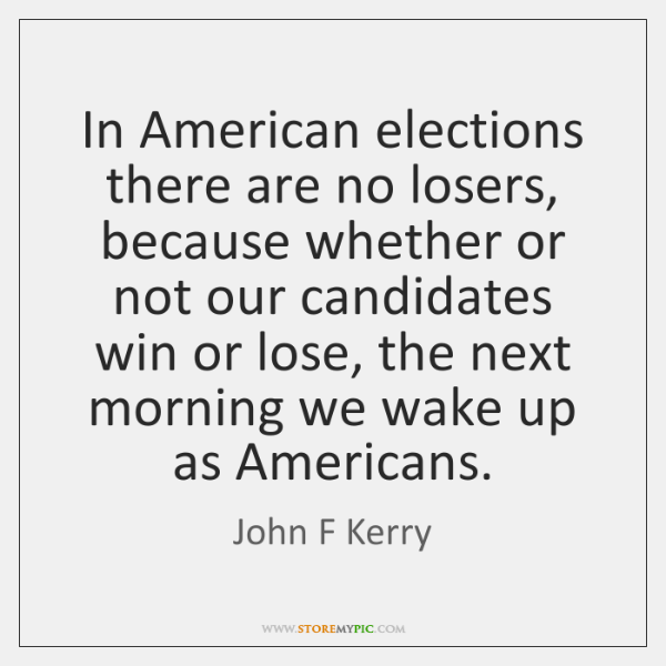In American elections there are no losers, because whether or not our ...
