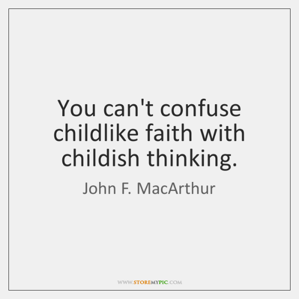 You can't confuse childlike faith with childish thinking.