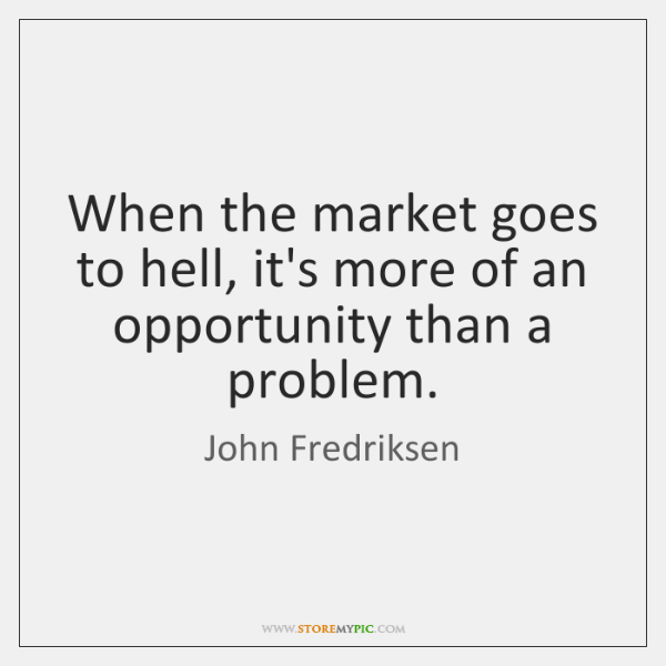 When the market goes to hell, it's more of an opportunity than ...