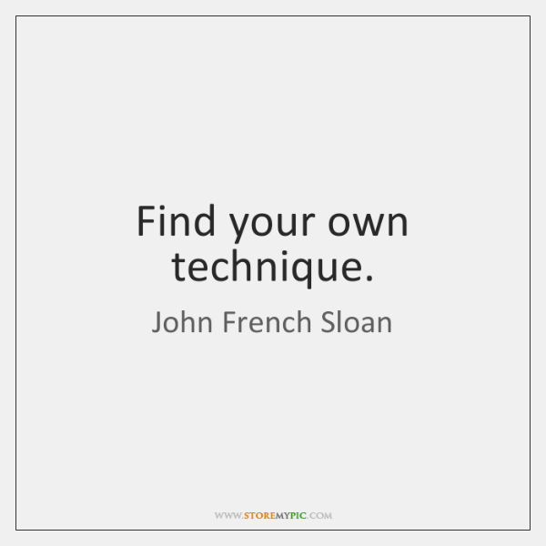 Find your own technique.